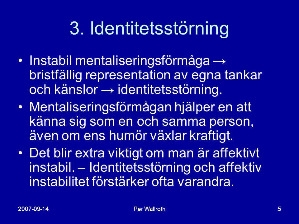 2007-09-14Per Wallroth5 3. Identitetsstörning •Instabil mentaliseringsförmåga → bristfällig representation av egna tankar och känslor → identitetsstör