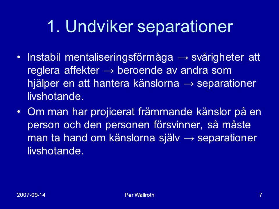 2007-09-14Per Wallroth7 1. Undviker separationer •Instabil mentaliseringsförmåga → svårigheter att reglera affekter → beroende av andra som hjälper en