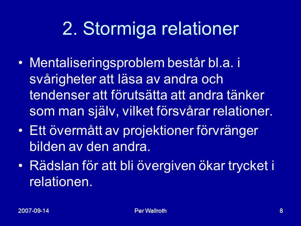 2007-09-14Per Wallroth8 2. Stormiga relationer •Mentaliseringsproblem består bl.a. i svårigheter att läsa av andra och tendenser att förutsätta att an