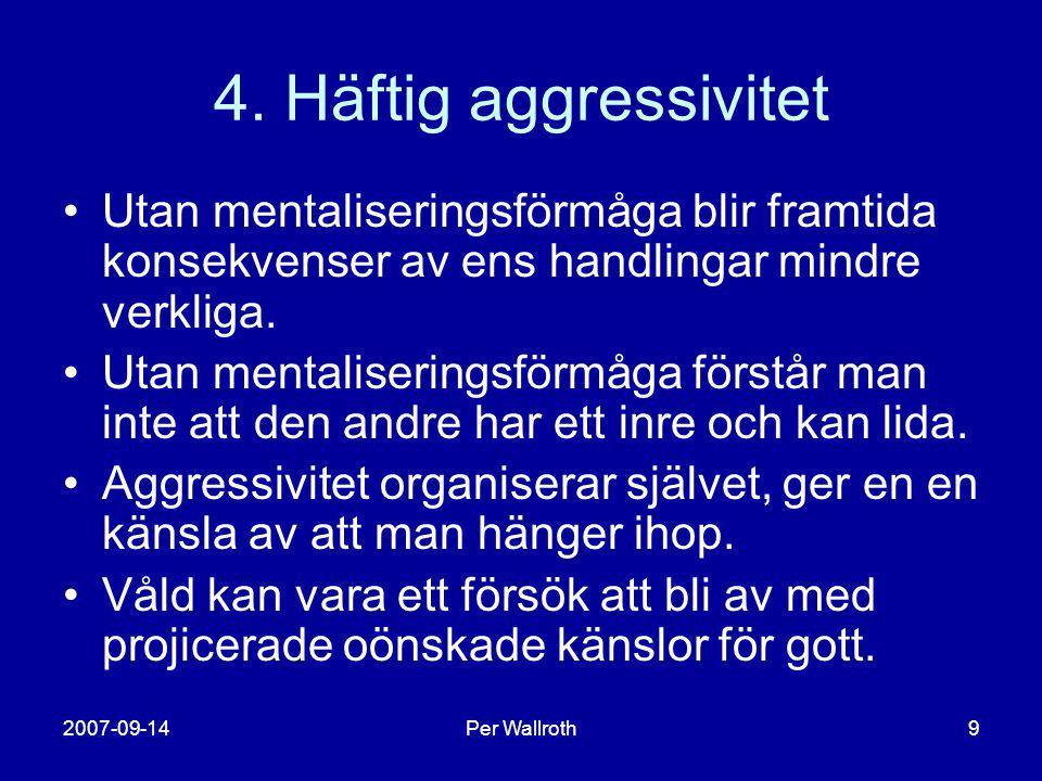 2007-09-14Per Wallroth9 4. Häftig aggressivitet •Utan mentaliseringsförmåga blir framtida konsekvenser av ens handlingar mindre verkliga. •Utan mental