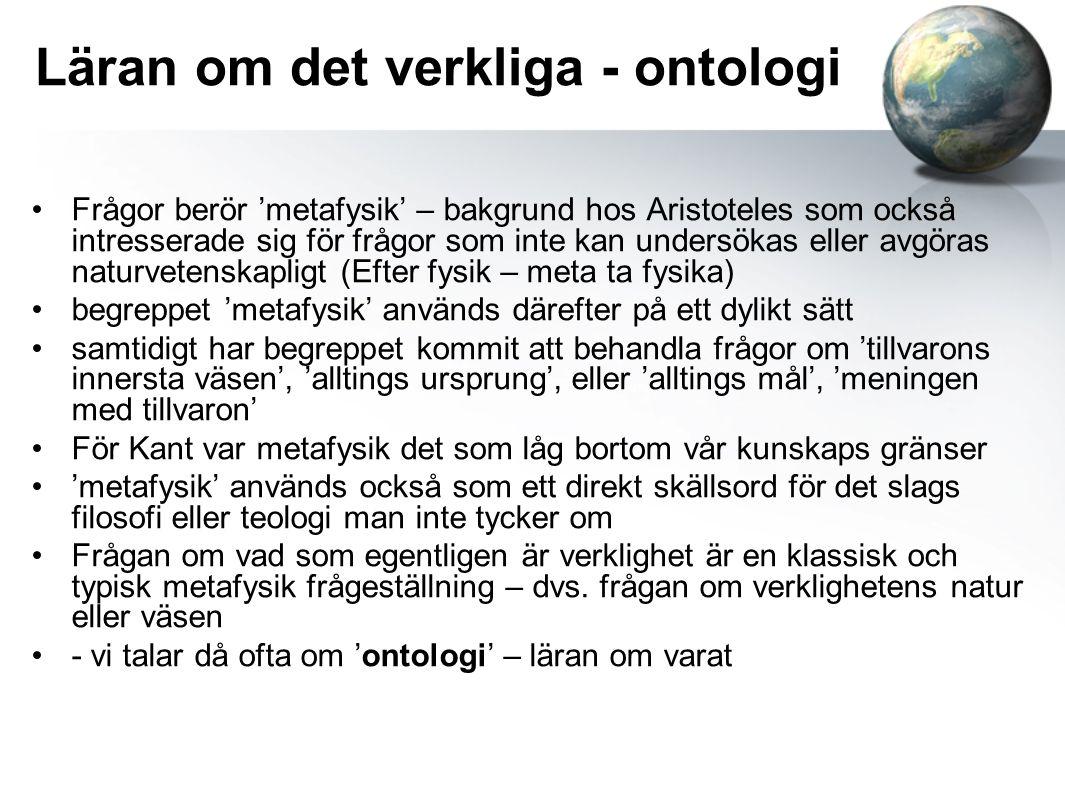 Läran om det verkliga - ontologi •Frågor berör 'metafysik' – bakgrund hos Aristoteles som också intresserade sig för frågor som inte kan undersökas el