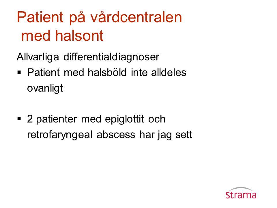 Patient på vårdcentralen med halsont Allvarliga differentialdiagnoser  Patient med halsböld inte alldeles ovanligt  2 patienter med epiglottit och retrofaryngeal abscess har jag sett
