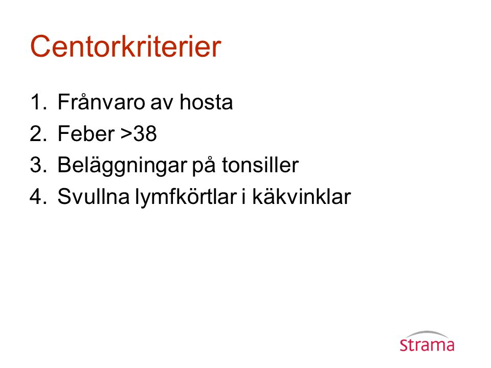 Centorkriterier 1.Frånvaro av hosta 2.Feber >38 3.Beläggningar på tonsiller 4.Svullna lymfkörtlar i käkvinklar