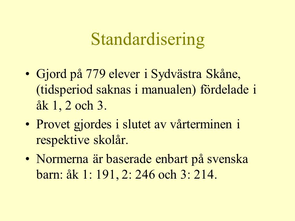 Standardisering •Gjord på 779 elever i Sydvästra Skåne, (tidsperiod saknas i manualen) fördelade i åk 1, 2 och 3. •Provet gjordes i slutet av vårtermi