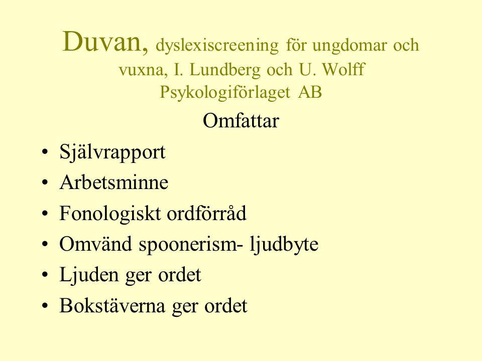 Duvan, dyslexiscreening för ungdomar och vuxna, I. Lundberg och U. Wolff Psykologiförlaget AB Omfattar •Självrapport •Arbetsminne •Fonologiskt ordförr