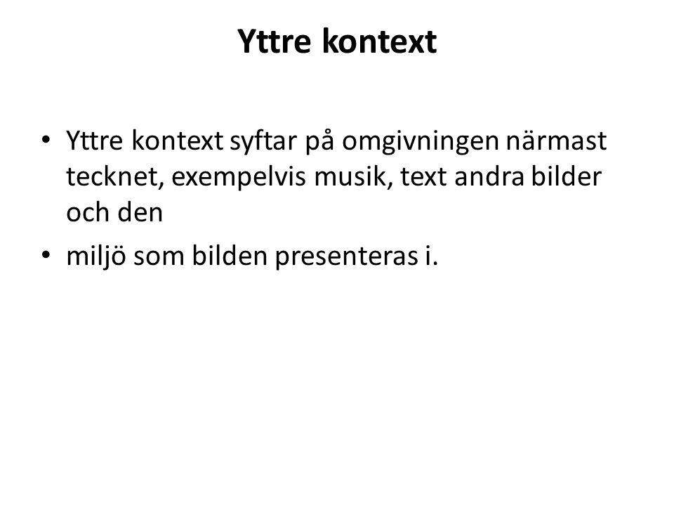 Yttre kontext • Yttre kontext syftar på omgivningen närmast tecknet, exempelvis musik, text andra bilder och den • miljö som bilden presenteras i.
