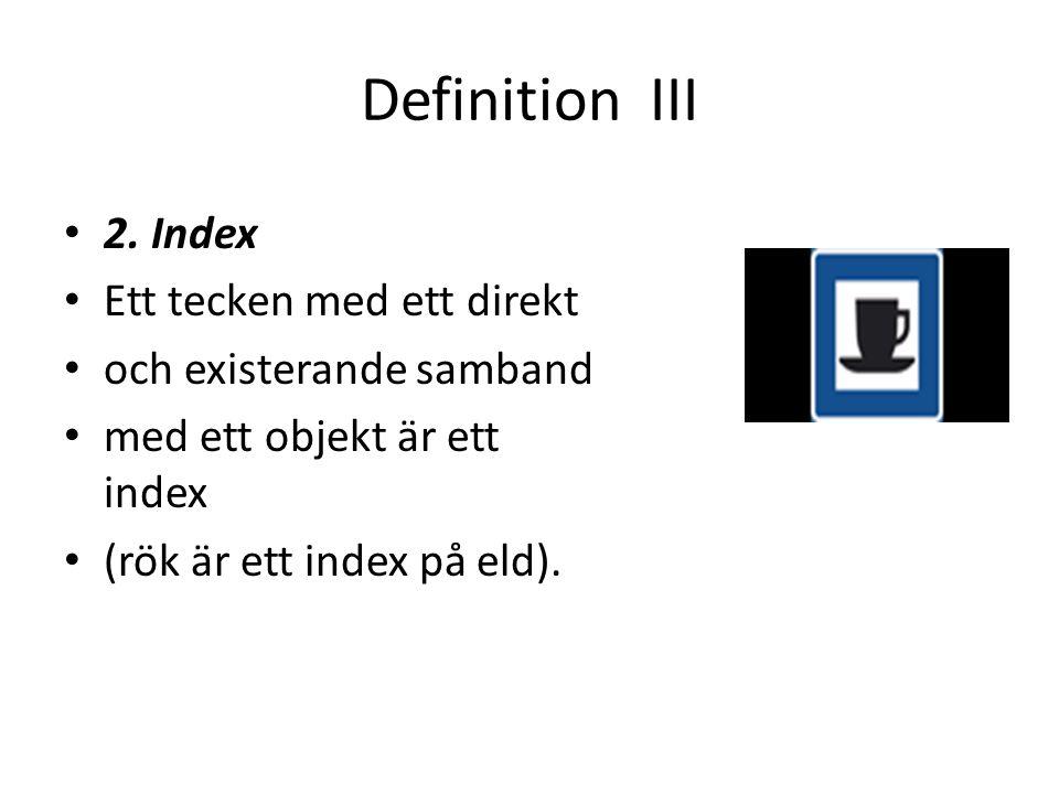 Definition III • 2. Index • Ett tecken med ett direkt • och existerande samband • med ett objekt är ett index • (rök är ett index på eld).