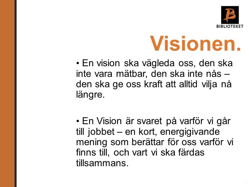 Visionen. • En vision ska vägleda oss, den ska inte vara mätbar, den ska inte nås – den ska ge oss kraft att alltid vilja nå längre. • En Vision är sv