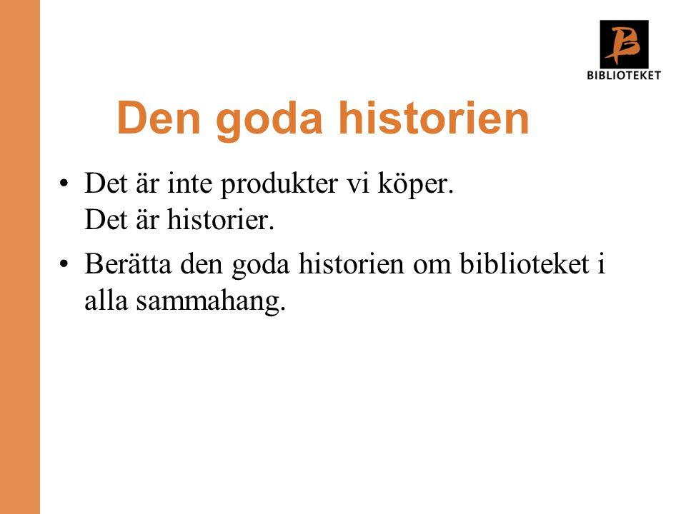 Den goda historien •Det är inte produkter vi köper. Det är historier. •Berätta den goda historien om biblioteket i alla sammahang.