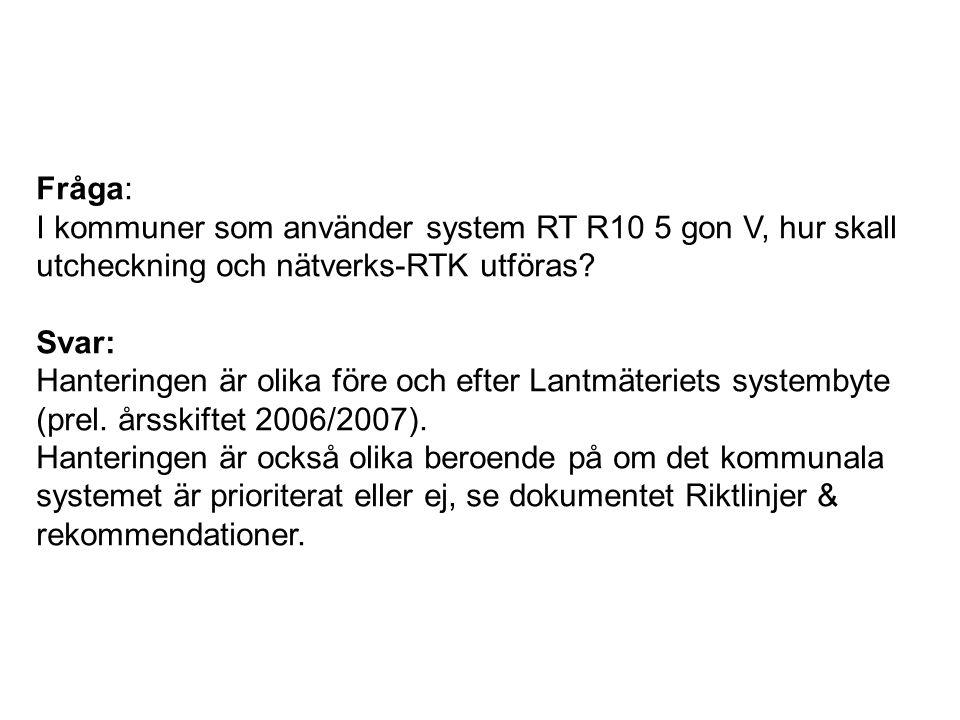 Fråga: I kommuner som använder system RT R10 5 gon V, hur skall utcheckning och nätverks-RTK utföras? Svar: Hanteringen är olika före och efter Lantmä