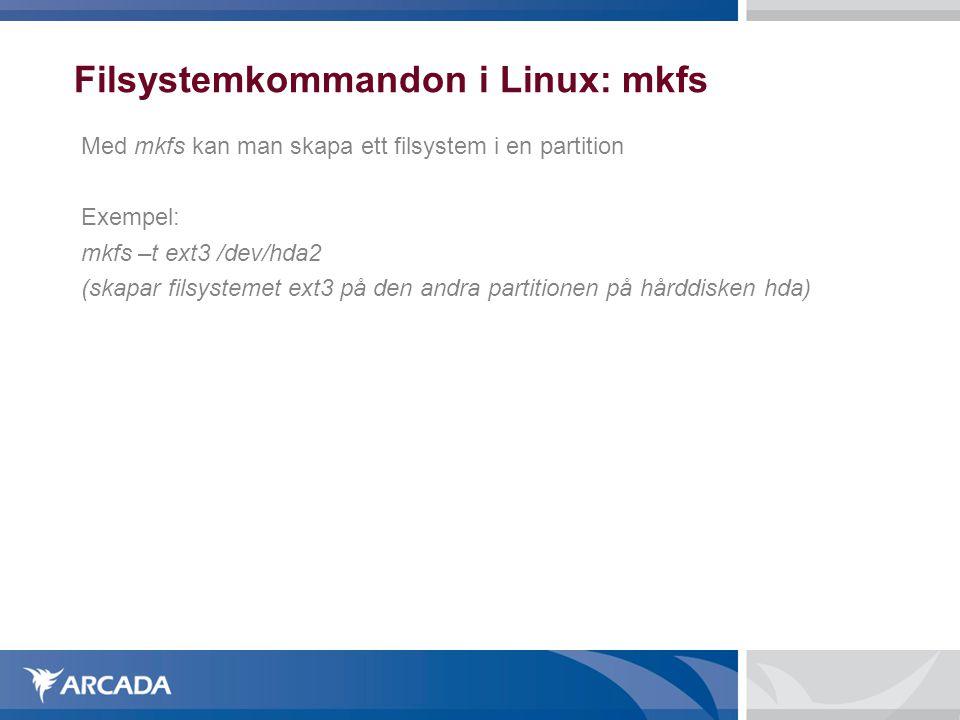 Filsystemkommandon i Linux: mkfs Med mkfs kan man skapa ett filsystem i en partition Exempel: mkfs –t ext3 /dev/hda2 (skapar filsystemet ext3 på den andra partitionen på hårddisken hda)
