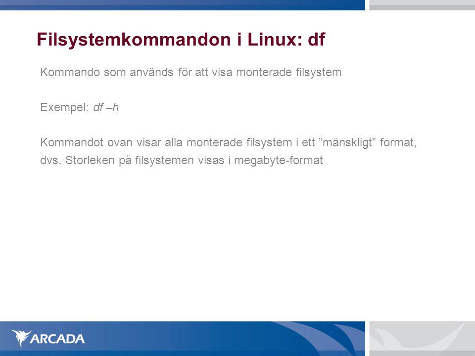 Filsystemkommandon i Linux: df Kommando som används för att visa monterade filsystem Exempel: df –h Kommandot ovan visar alla monterade filsystem i ett mänskligt format, dvs.