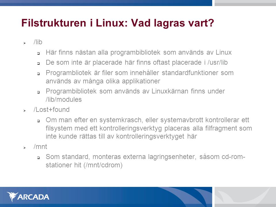 Filstrukturen i Linux: Vad lagras vart?  /lib  Här finns nästan alla programbibliotek som används av Linux  De som inte är placerade här finns ofta