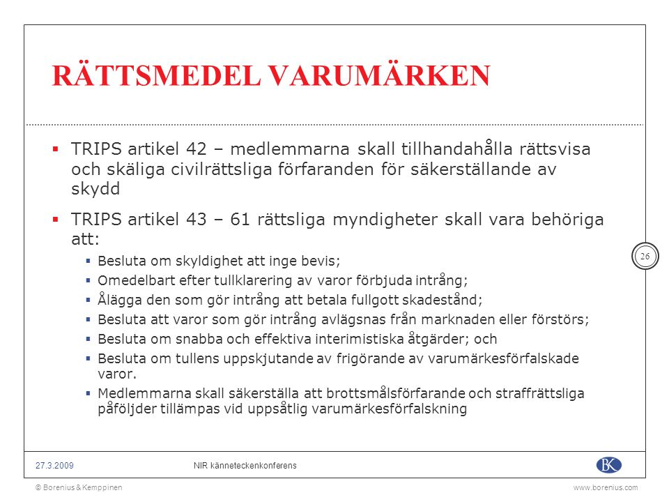 © Borenius & Kemppinenwww.borenius.com NIR känneteckenkonferens27.3.2009 26 RÄTTSMEDEL VARUMÄRKEN  TRIPS artikel 42 – medlemmarna skall tillhandahåll