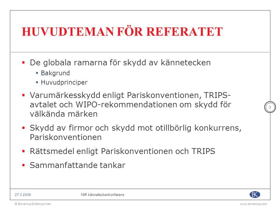 © Borenius & Kemppinenwww.borenius.com NIR känneteckenkonferens27.3.2009 4 DE GLOBALA RAMARNA  1883 års Pariskonvention för industriellt rättsskydd senast reviderad i Stockholm 1967  Bindande karaktär  Ca 150 medlemsländer  Avtalet om handelsrelaterade aspekter av immaterialrätter, bilaga 1 C till avtalet om upprättande av Världshandelsorganisationen (TRIPS) 1995  Bindande karaktär  Ca 150 medlemsländer  WIPO-rekommendationen med bestämmelser om skydd för välkända märken 1999
