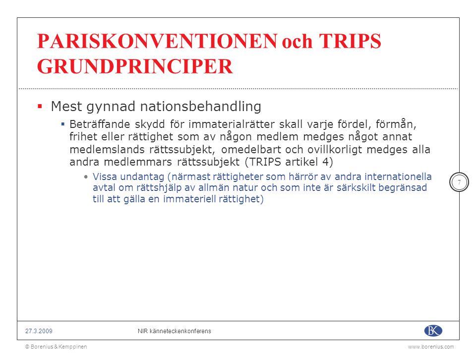 © Borenius & Kemppinenwww.borenius.com NIR känneteckenkonferens27.3.2009 18 BEGRÄNSAD RÄTTIGHET FÖR ICKE REGISTRERADE VARUMÄRKEN  Pariskonventionen artikel 6 septies (1958)  Om agent eller ombud för den som är innehavare av ett märke i något av unionsländerna, utan dennes tillstånd begär registrering av märket i sitt namn i ett eller flera unionsländer, skall innehavaren ha rätt att invända/begära hävning av registrering eller om landets lagstiftning så tillåter överförande av registrering, om inte agenten eller ombudet visar att hans handlande varit berättigat  Motsvarande rätt att ingripa mot användning  Genom inhemsk lagstiftning får förordnas om en skälig frist, inom vilken innehavaren av ett varumärke skall göra gällande sin rätt  Vidsträckt tolkning (t.ex.