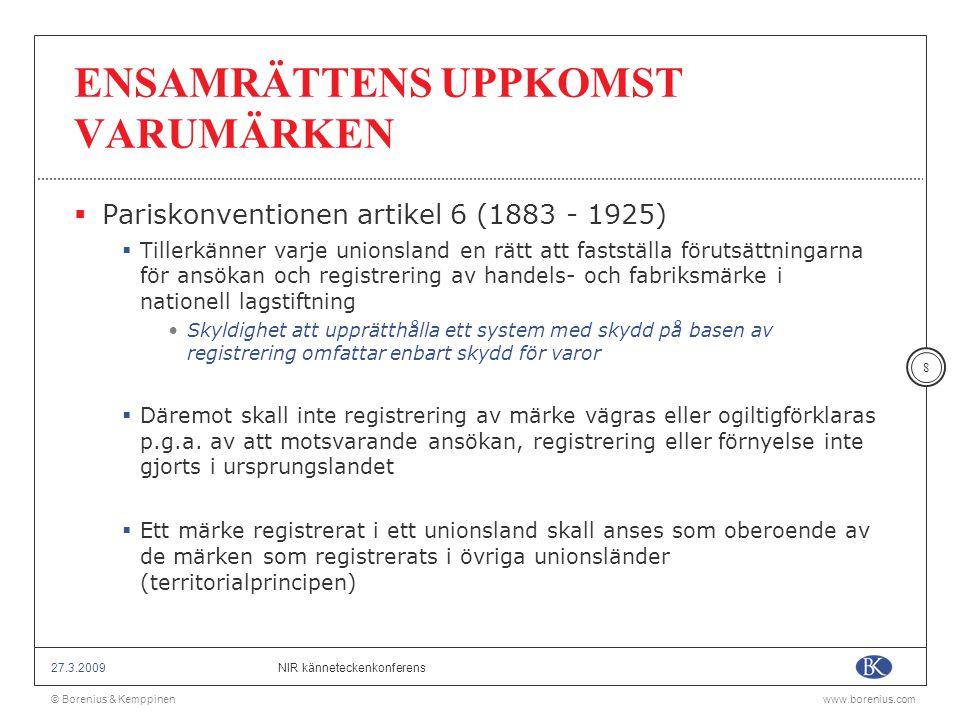 © Borenius & Kemppinenwww.borenius.com NIR känneteckenkonferens27.3.2009 29 SAMMANFATTANDE TANKAR  Varken Pariskonventionen eller TRIPS reglerar förhållandet mellan varumärken och firmor, såsom förutsättningar för ett korsvist skydd  Begränsad rättspraxis  EG-domstolen liksom de nationella rättsskiparna skall tillämpa bestämmelserna i TRIPS och Pariskonventionen  EG:s varumärkesdirektiv (artikel 5.1, 5.5 och 6.1 a) och EG- domstolens rättspraxis är av avgörande betydelse (C-245/02, Anheuser-Busch, C-23/01 Robelco och C-17/6 Celiné) för det spelrum som finns för medlemsländerna