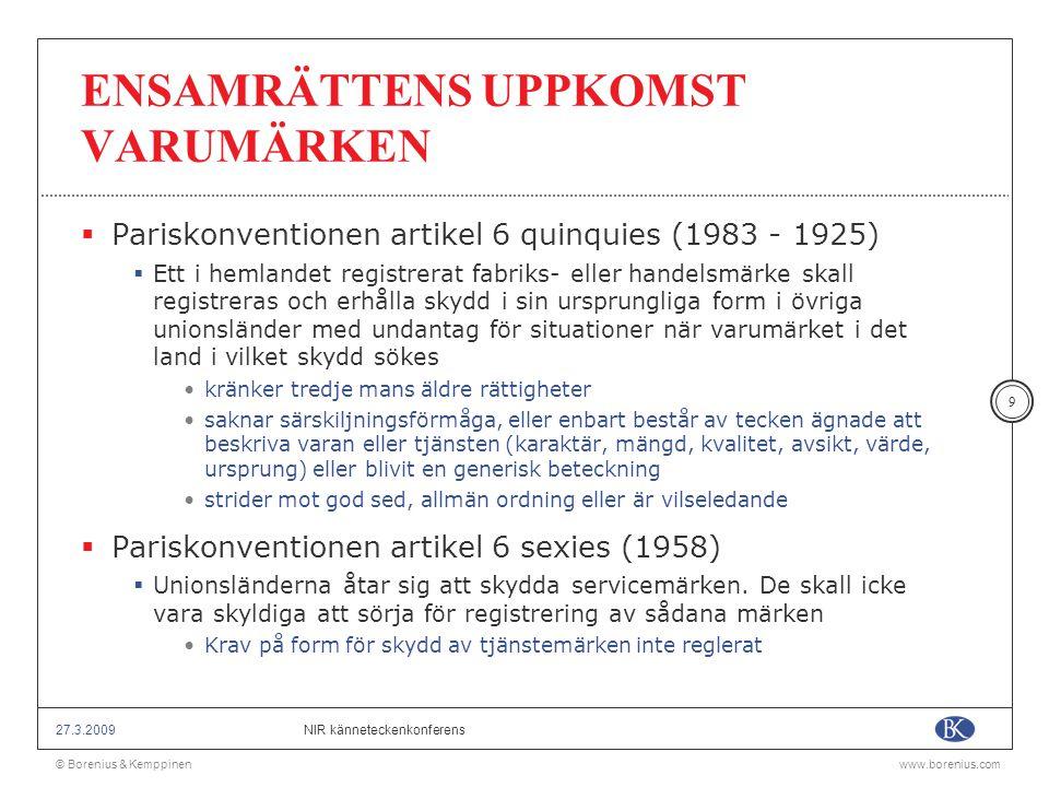 © Borenius & Kemppinenwww.borenius.com NIR känneteckenkonferens27.3.2009 20 ÖVERLÅTELSE av VARUMÄRKEN  Pariskonventionen artikel 6 quarter (1934)  Om ett medlemslands lagstiftning förutsätter överlåtelse av affärsverksamhet för att överlåtelse av varumärke skall vara giltigt, skall överlåtelse av affärsverksamhet eller goodwill i ifrågavarande land, tillsammans med en exklusiv rätt till tillverkning eller försäljning vara tillräckligt  TRIPS artikel 21  Innehavare av varumärke skall ha rätt att överlåta varumärke med eller utan den affärsverksamhet till vilket varumärket hör
