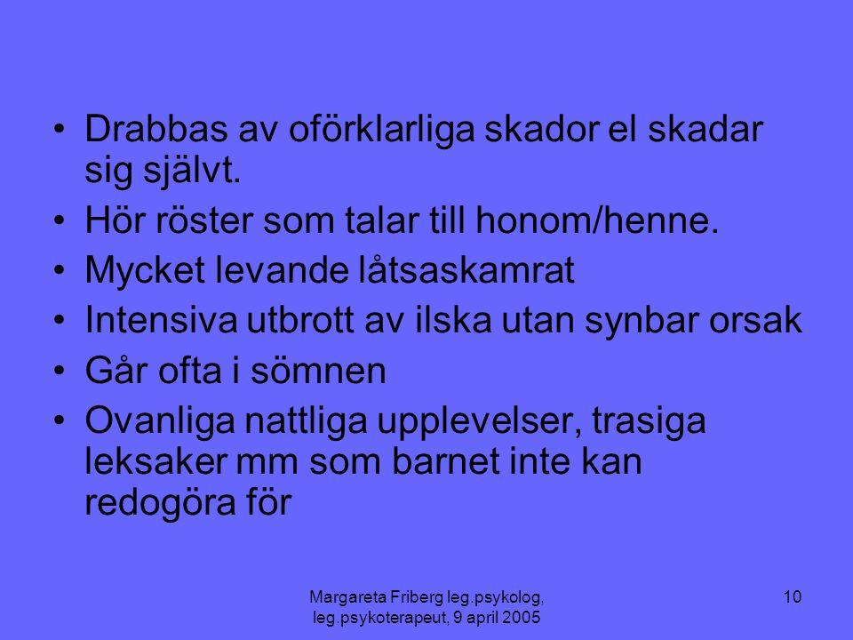 Margareta Friberg leg.psykolog, leg.psykoterapeut, 9 april 2005 10 •Drabbas av oförklarliga skador el skadar sig självt. •Hör röster som talar till ho