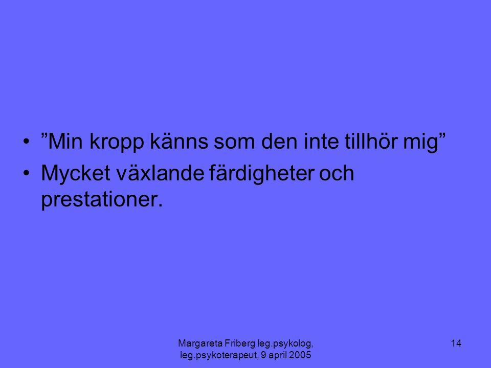 """Margareta Friberg leg.psykolog, leg.psykoterapeut, 9 april 2005 14 •""""Min kropp känns som den inte tillhör mig"""" •Mycket växlande färdigheter och presta"""