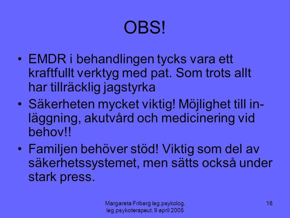 Margareta Friberg leg.psykolog, leg.psykoterapeut, 9 april 2005 16 OBS! •EMDR i behandlingen tycks vara ett kraftfullt verktyg med pat. Som trots allt