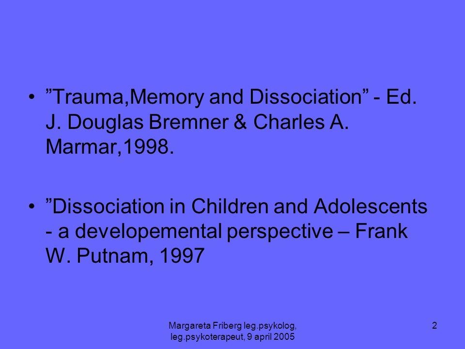 "Margareta Friberg leg.psykolog, leg.psykoterapeut, 9 april 2005 2 •""Trauma,Memory and Dissociation"" - Ed. J. Douglas Bremner & Charles A. Marmar,1998."