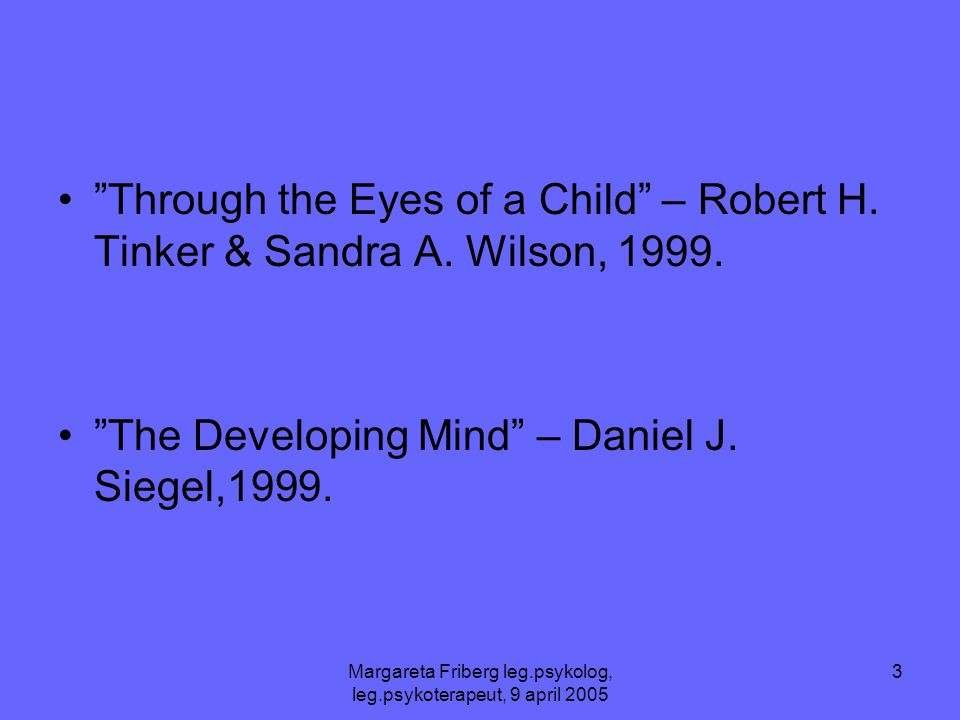 """Margareta Friberg leg.psykolog, leg.psykoterapeut, 9 april 2005 3 •""""Through the Eyes of a Child"""" – Robert H. Tinker & Sandra A. Wilson, 1999. •""""The De"""
