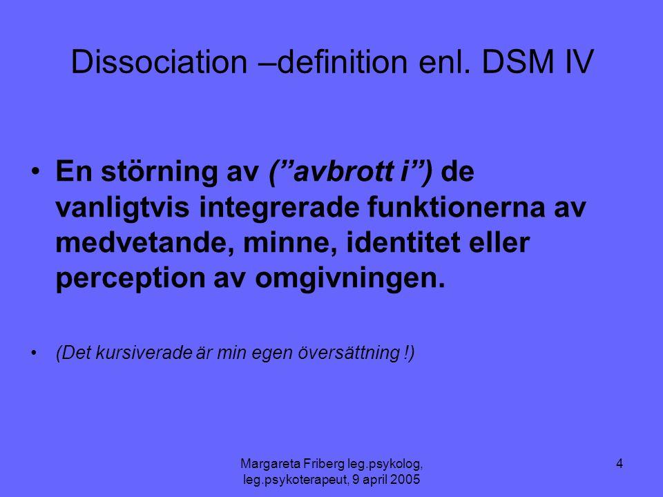 """Margareta Friberg leg.psykolog, leg.psykoterapeut, 9 april 2005 4 Dissociation –definition enl. DSM IV •En störning av (""""avbrott i"""") de vanligtvis int"""