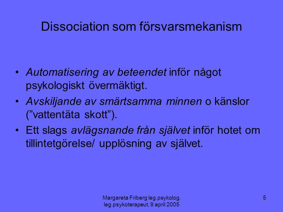 Margareta Friberg leg.psykolog, leg.psykoterapeut, 9 april 2005 5 Dissociation som försvarsmekanism •Automatisering av beteendet inför något psykologiskt övermäktigt.