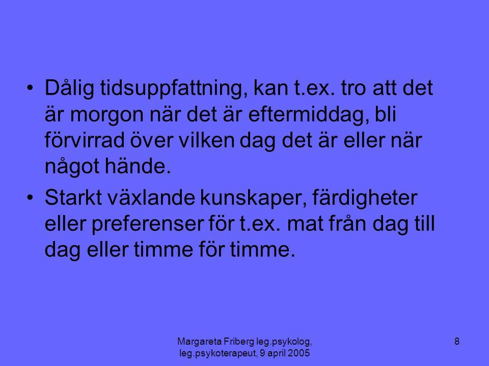 Margareta Friberg leg.psykolog, leg.psykoterapeut, 9 april 2005 8 •Dålig tidsuppfattning, kan t.ex. tro att det är morgon när det är eftermiddag, bli