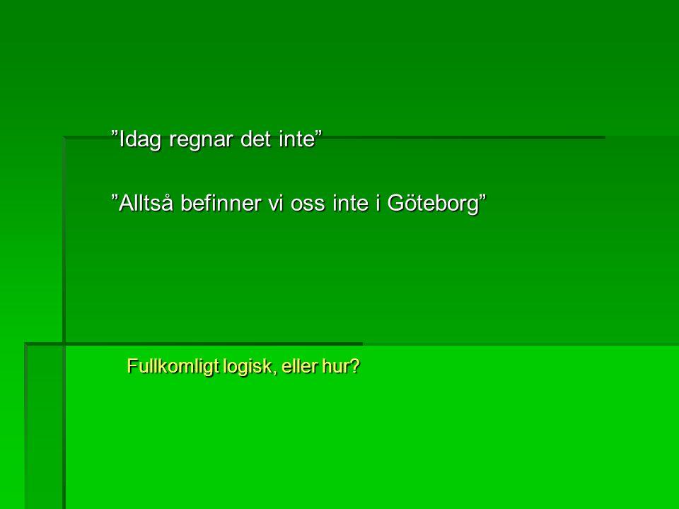 """""""Idag regnar det inte"""" """"Alltså befinner vi oss inte i Göteborg"""" Fullkomligt logisk, eller hur?"""