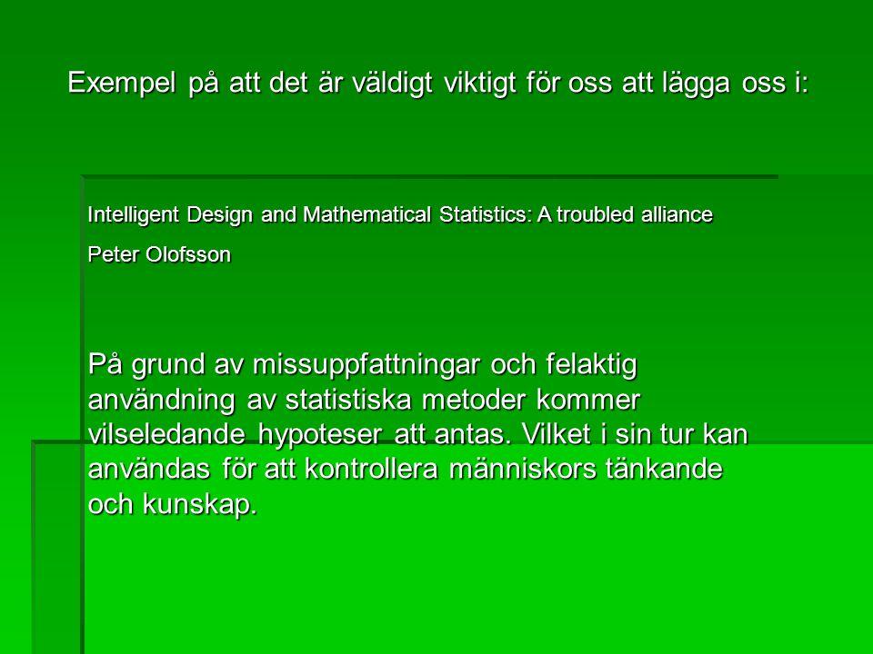 Exempel på att det är väldigt viktigt för oss att lägga oss i: Intelligent Design and Mathematical Statistics: A troubled alliance Peter Olofsson På grund av missuppfattningar och felaktig användning av statistiska metoder kommer vilseledande hypoteser att antas.