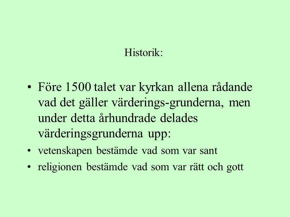 Historik: •Före 1500 talet var kyrkan allena rådande vad det gäller värderings-grunderna, men under detta århundrade delades värderingsgrunderna upp: •vetenskapen bestämde vad som var sant •religionen bestämde vad som var rätt och gott