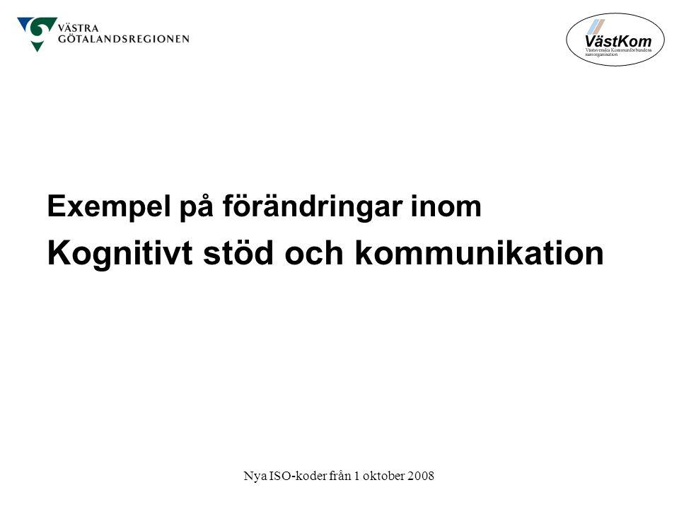 Nya ISO-koder från 1 oktober 2008 Exempel på förändringar inom Kognitivt stöd och kommunikation