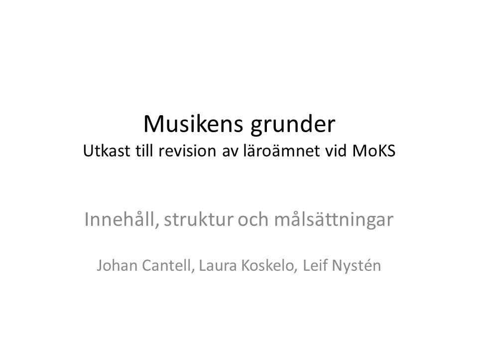 Musikens grunder Utkast till revision av läroämnet vid MoKS Innehåll, struktur och målsättningar Johan Cantell, Laura Koskelo, Leif Nystén