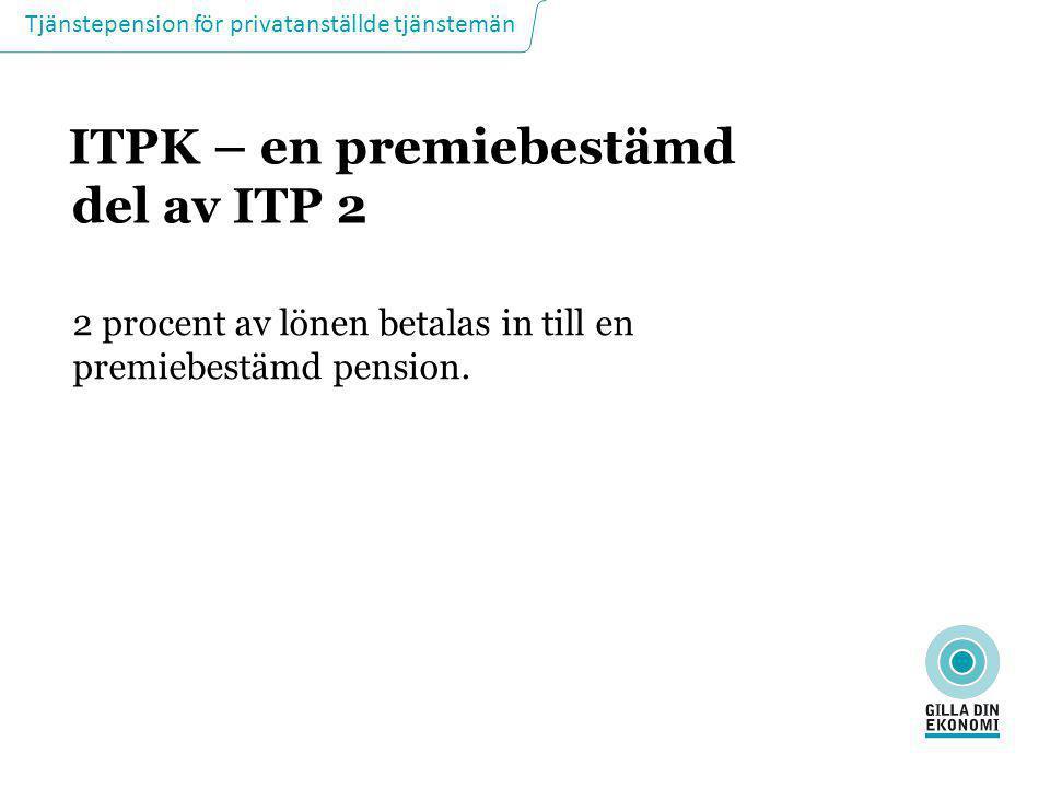 Tjänstepension för privatanställde tjänstemän ITPK – en premiebestämd del av ITP 2 2 procent av lönen betalas in till en premiebestämd pension.
