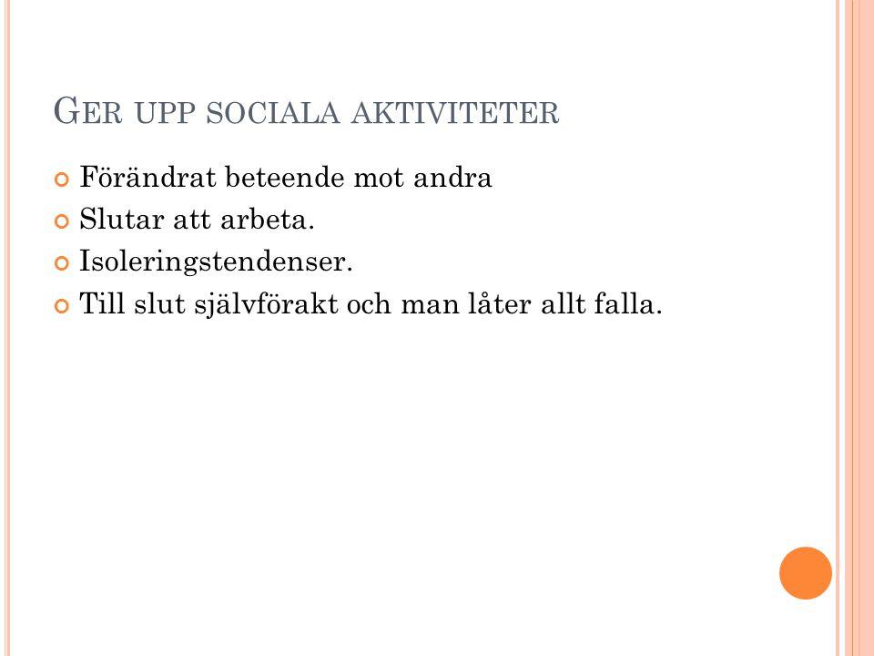 G ER UPP SOCIALA AKTIVITETER Förändrat beteende mot andra Slutar att arbeta. Isoleringstendenser. Till slut självförakt och man låter allt falla.
