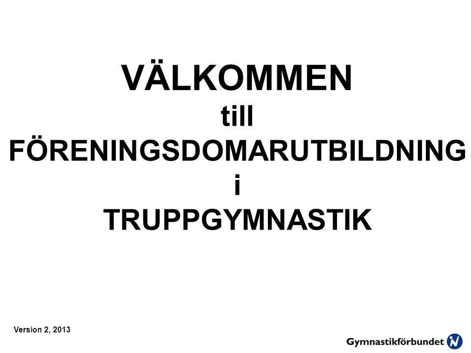 VÄLKOMMEN till FÖRENINGSDOMARUTBILDNING i TRUPPGYMNASTIK Version 2, 2013