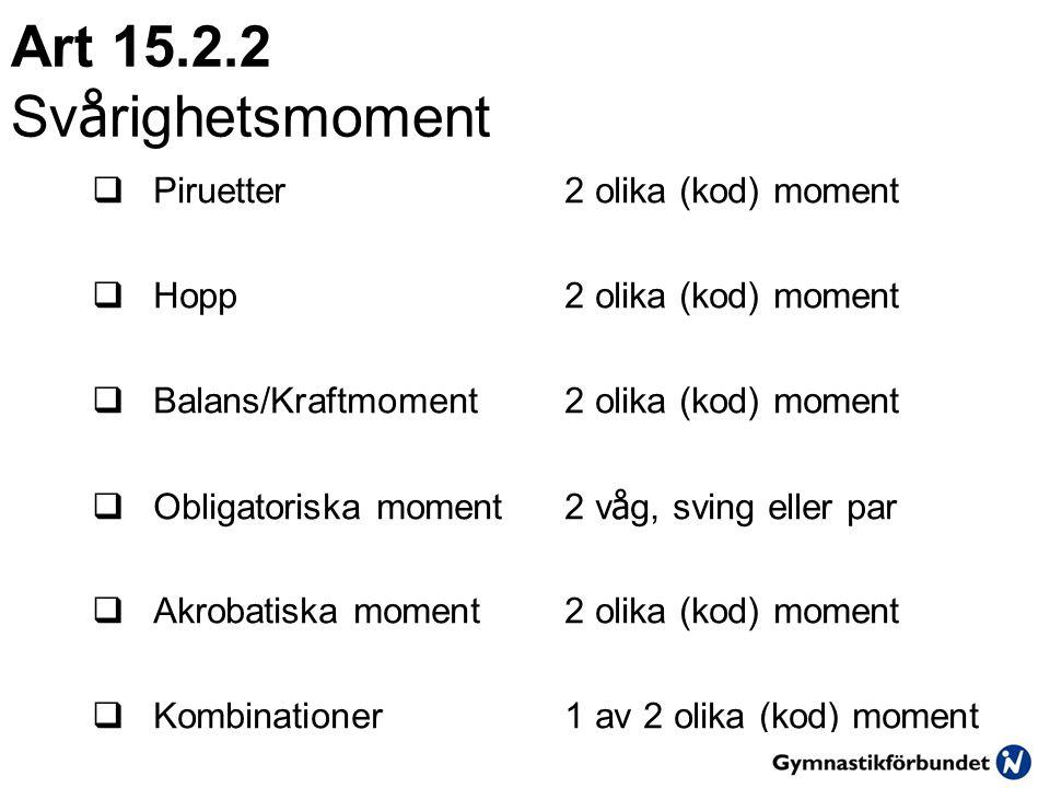 Art 15.2.2 Sv å righetsmoment  Piruetter2 olika (kod) moment  Hopp2 olika (kod) moment  Balans/Kraftmoment2 olika (kod) moment  Obligatoriska moment2 v å g, sving eller par  Akrobatiska moment2 olika (kod) moment  Kombinationer1 av 2 olika (kod) moment