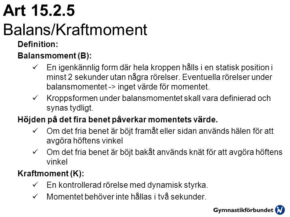 Art 15.2.5 Balans/Kraftmoment Definition: Balansmoment (B):  En igenk ä nnlig form d ä r hela kroppen h å lls i en statisk position i minst 2 sekunder utan n å gra r ö relser.