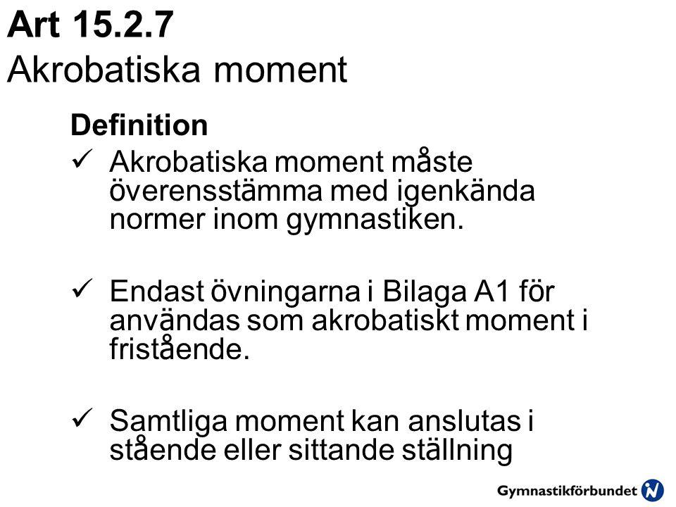 Art 15.2.7 Akrobatiska moment Definition  Akrobatiska moment m å ste ö verensst ä mma med igenk ä nda normer inom gymnastiken.  Endast ö vningarna i