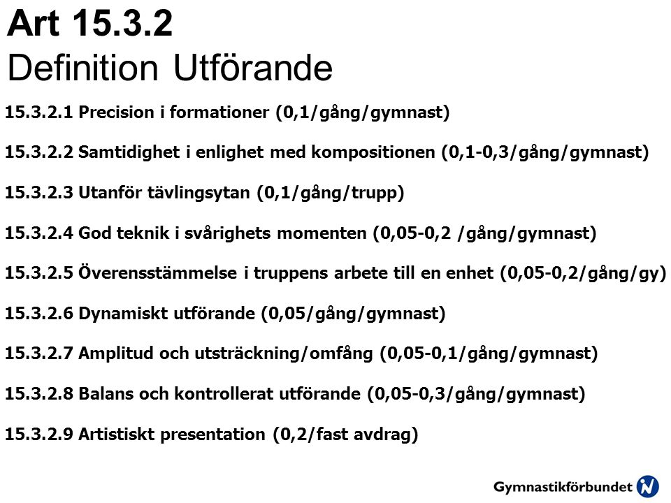 Art 15.3.2 Definition Utf ö rande 15.3.2.1 Precision i formationer (0,1/gång/gymnast) 15.3.2.2 Samtidighet i enlighet med kompositionen (0,1-0,3/gång/gymnast) 15.3.2.3 Utanför tävlingsytan (0,1/gång/trupp) 15.3.2.4 God teknik i svårighets momenten (0,05-0,2 /gång/gymnast) 15.3.2.5 Överensstämmelse i truppens arbete till en enhet (0,05-0,2/gång/gy) 15.3.2.6 Dynamiskt utförande (0,05/gång/gymnast) 15.3.2.7 Amplitud och utsträckning/omfång (0,05-0,1/gång/gymnast) 15.3.2.8 Balans och kontrollerat utförande (0,05-0,3/gång/gymnast) 15.3.2.9 Artistiskt presentation (0,2/fast avdrag)