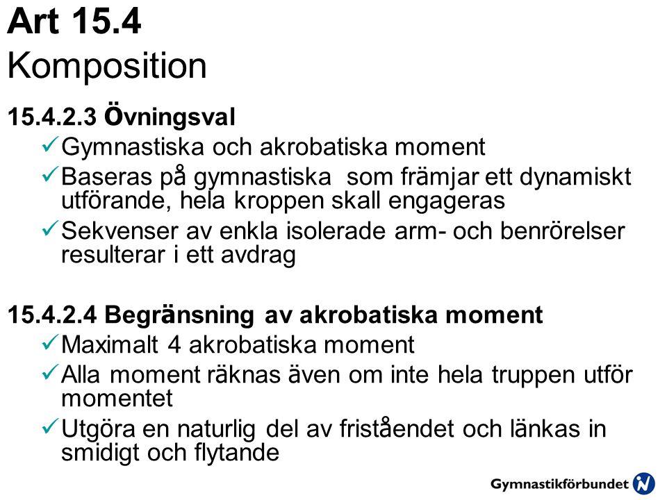 Art 15.4 Komposition 15.4.2.3 Ö vningsval  Gymnastiska och akrobatiska moment  Baseras p å gymnastiska som fr ä mjar ett dynamiskt utf ö rande, hela kroppen skall engageras  Sekvenser av enkla isolerade arm- och benr ö relser resulterar i ett avdrag 15.4.2.4 Begr ä nsning av akrobatiska moment  Maximalt 4 akrobatiska moment  Alla moment r ä knas ä ven om inte hela truppen utf ö r momentet  Utg ö ra en naturlig del av frist å endet och l ä nkas in smidigt och flytande