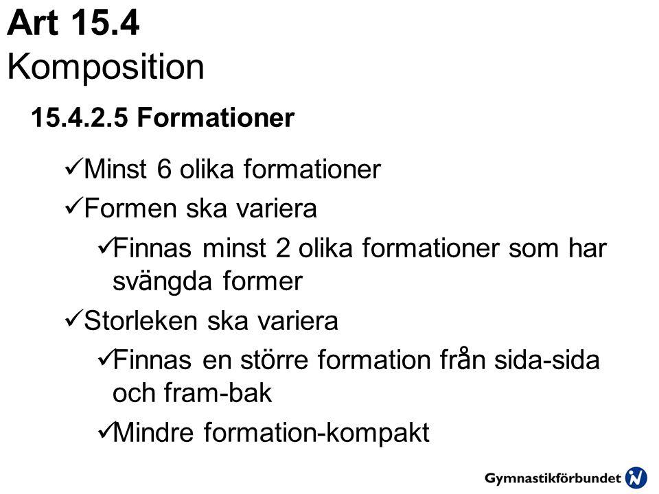 Art 15.4 Komposition 15.4.2.5 Formationer  Minst 6 olika formationer  Formen ska variera  Finnas minst 2 olika formationer som har sv ä ngda former  Storleken ska variera  Finnas en st ö rre formation fr å n sida-sida och fram-bak  Mindre formation-kompakt