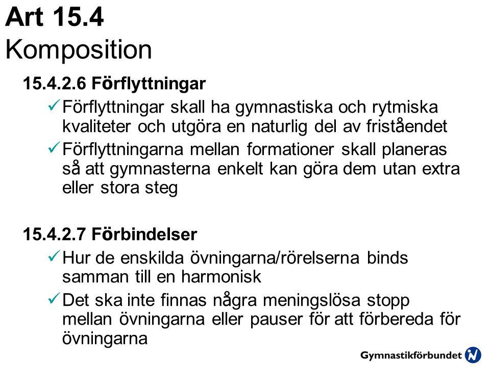 Art 15.4 Komposition 15.4.2.6 F ö rflyttningar  F ö rflyttningar skall ha gymnastiska och rytmiska kvaliteter och utg ö ra en naturlig del av frist å endet  F ö rflyttningarna mellan formationer skall planeras s å att gymnasterna enkelt kan g ö ra dem utan extra eller stora steg 15.4.2.7 F ö rbindelser  Hur de enskilda ö vningarna/r ö relserna binds samman till en harmonisk  Det ska inte finnas n å gra meningsl ö sa stopp mellan ö vningarna eller pauser f ö r att f ö rbereda f ö r ö vningarna
