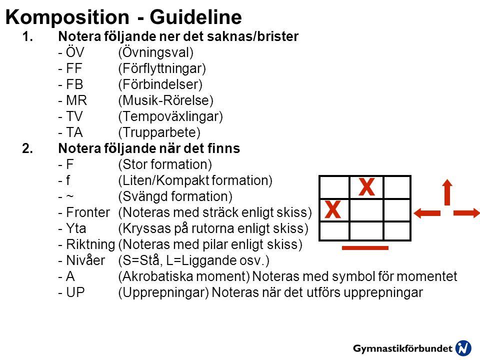 Komposition - Guideline 1.Notera f ö ljande ner det saknas/brister - Ö V ( Ö vningsval) - FF(F ö rflyttningar) - FB(F ö rbindelser) - MR(Musik-R ö relse) - TV(Tempov ä xlingar) - TA(Trupparbete) 2.Notera f ö ljande n ä r det finns - F(Stor formation) - f(Liten/Kompakt formation) - ~(Sv ä ngd formation) - Fronter(Noteras med str ä ck enligt skiss) - Yta(Kryssas p å rutorna enligt skiss) - Riktning(Noteras med pilar enligt skiss) - Niv å er(S=St å, L=Liggande osv.) - A(Akrobatiska moment) Noteras med symbol f ö r momentet - UP(Upprepningar) Noteras n ä r det utf ö rs upprepningar X X