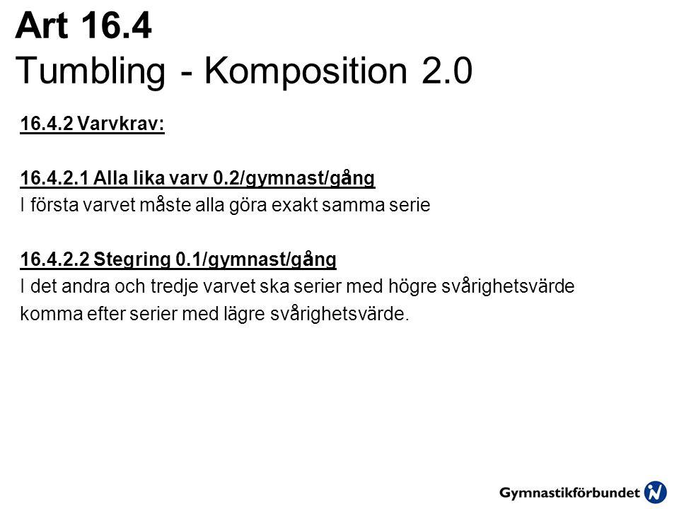 Art 16.4 Tumbling - Komposition 2.0 16.4.2 Varvkrav: 16.4.2.1 Alla lika varv 0.2/gymnast/g å ng I f ö rsta varvet m å ste alla g ö ra exakt samma serie 16.4.2.2 Stegring 0.1/gymnast/g å ng I det andra och tredje varvet ska serier med h ö gre sv å righetsv ä rde komma efter serier med l ä gre sv å righetsv ä rde.