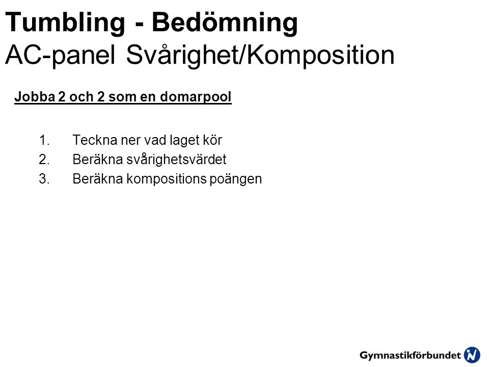 Tumbling - Bedömning AC-panel Svårighet/Komposition Jobba 2 och 2 som en domarpool 1.Teckna ner vad laget k ö r 2.Ber ä kna sv å righetsv ä rdet 3.Ber