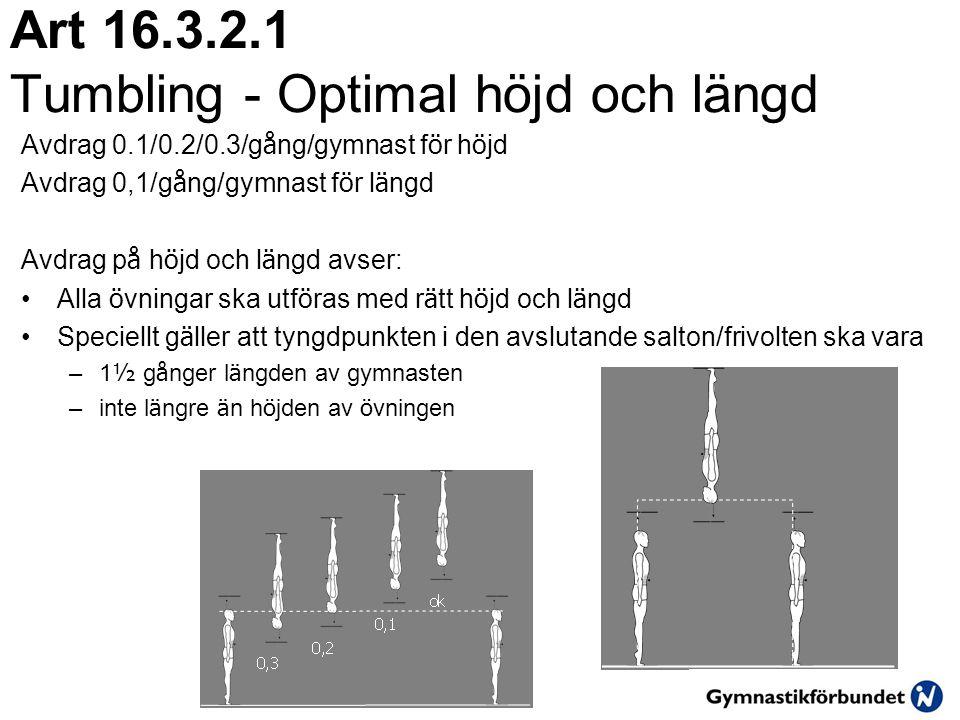 Art 16.3.2.1 Tumbling - Optimal höjd och längd Avdrag 0.1/0.2/0.3/g å ng/gymnast f ö r h ö jd Avdrag 0,1/g å ng/gymnast f ö r l ä ngd Avdrag p å h ö jd och l ä ngd avser: •Alla ö vningar ska utf ö ras med r ä tt h ö jd och l ä ngd •Speciellt g ä ller att tyngdpunkten i den avslutande salton/frivolten ska vara –1 ½ g å nger l ä ngden av gymnasten –inte l ä ngre ä n h ö jden av ö vningen