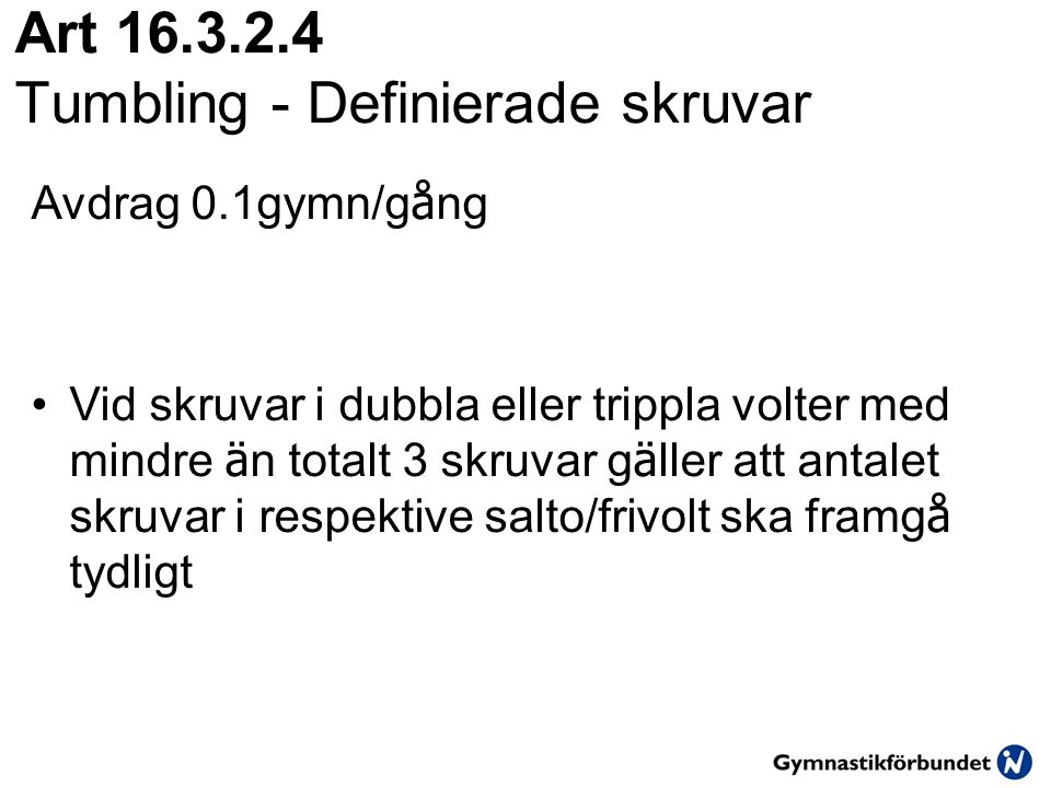 Art 16.3.2.4 Tumbling - Definierade skruvar Avdrag 0.1gymn/g å ng •Vid skruvar i dubbla eller trippla volter med mindre ä n totalt 3 skruvar g ä ller att antalet skruvar i respektive salto/frivolt ska framg å tydligt